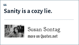 Susan Sontag: Sanity is a cozy lie.