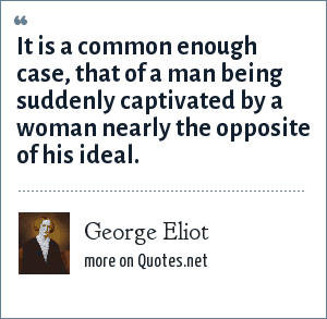 George Eliot: It is a common enough case, that of a man being suddenly captivated by a woman nearly the opposite of his ideal.