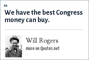 Will Rogers: We have the best Congress money can buy.