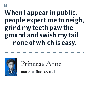Princess Anne: When I appear in public, people expect me to neigh, grind my teeth paw the ground and swish my tail --- none of which is easy.