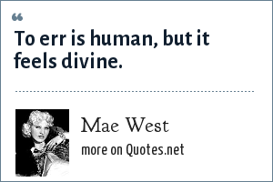 Mae West: To err is human, but is feels divine.