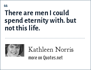 Kathleen Norris: There are men I could spend eternity with. but not this life.