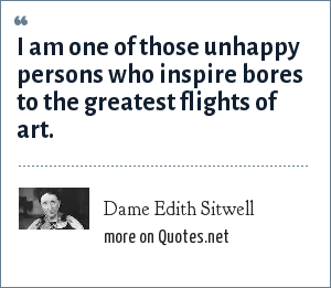 Dame Edith Sitwell: I am one of those unhappy persons who inspire bores to the greatest flights of art.