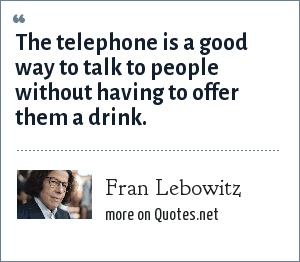 Fran Lebowitz: The telephone is a good way to talk to people without having to offer them a drink.