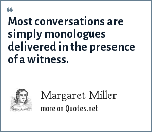 Margaret Miller: Most conversations are simply monologues delivered in the presence of a witness.