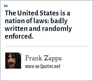 Frank Zappa: The United States is a nation of laws: badly written and randomly enforced.