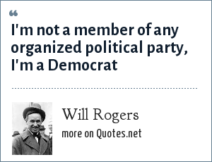 Will Rogers: I'm not a member of any organized political party, I'm a Democrat