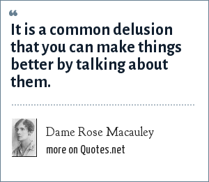 Dame Rose Macauley: It is a common delusion that you can make things better by talking about them.