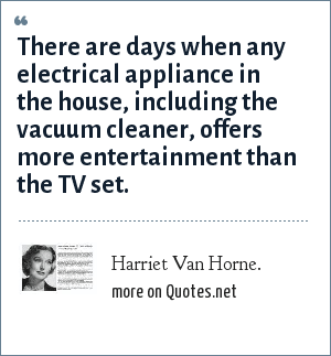 Harriet Van Horne.: There are days when any electrical appliance in the house, including the vacuum cleaner, offers more entertainment than the TV set.