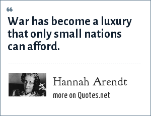 Hannah Arendt: War has become a luxury that only small nations can afford.