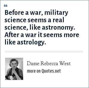 Dame Rebecca West: Before a war, military science seems a real science, like astronomy. After a war it seems more like astrology.