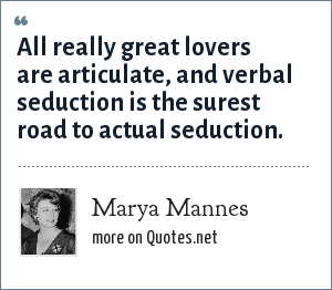 Marya Mannes: All really great lovers are articulate, and verbal seduction is the surest road to actual seduction.