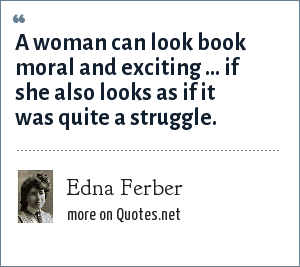 Edna Ferber: A woman can look book moral and exciting ... if she also looks as if it was quite a struggle.