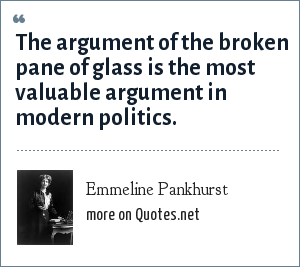 Emmeline Pankhurst: The argument of the broken pane of glass is the most valuable argument in modern politics.