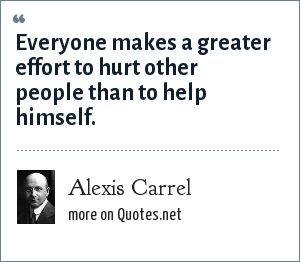 Alexis Carrel: Everyone makes a greater effort to hurt other people than to help himself.