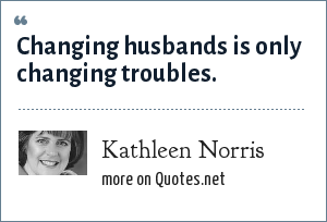 Kathleen Norris: Changing husbands is only changing troubles.