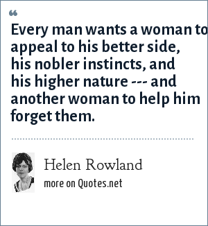 Helen Rowland: Every man wants a woman to appeal to his better side, his nobler instincts, and his higher nature --- and another woman to help him forget them.