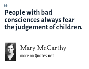 Mary McCarthy: People with bad consciences always fear the judgement of children.