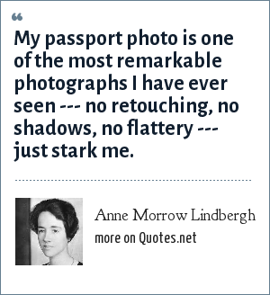 Anne Morrow Lindbergh: My passport photo is one of the most remarkable photographs I have ever seen --- no retouching, no shadows, no flattery --- just stark me.