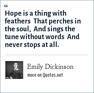Emily Dickinson: Hope is a thing with feathers  That perches in the soul,  And sings the tune without words  And never stops at all.