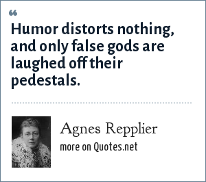 Agnes Repplier: Humor distorts nothing, and only false gods are laughed off their pedestals.