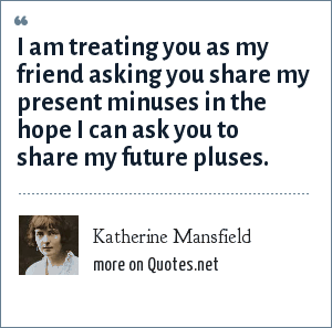 Katherine Mansfield: I am treating you as my friend asking you share my present minuses in the hope I can ask you to share my future pluses.