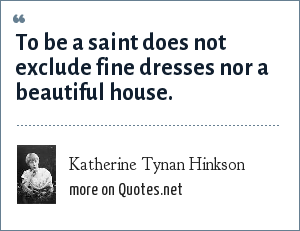Katherine Tynan Hinkson: To be a saint does not exclude fine dresses nor a beautiful house.