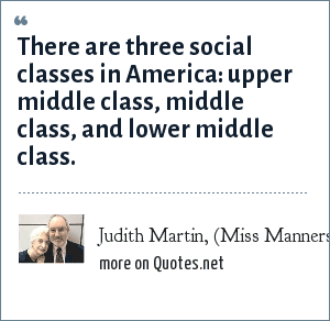 Judith Martin, (Miss Manners): There are three social classes in America: upper middle class, middle class, and lower middle class.