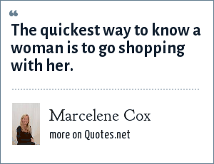 Marcelene Cox: The quickest way to know a woman is to go shopping with her.