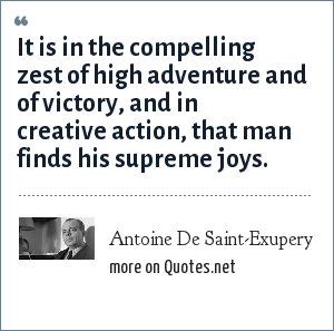 Antoine De Saint-Exupery: It is in the compelling zest of high adventure and of victory, and in creative action, that man finds his supreme joys.
