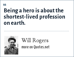 Will Rogers: Being a hero is about the shortest-lived profession on earth.