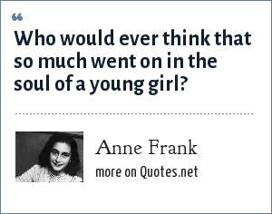 Anne Frank: Who would ever think that so much went on in the soul of a young girl?