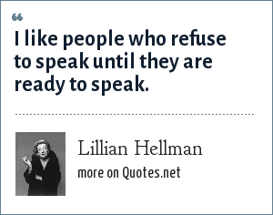 Lillian Hellman: I like people who refuse to speak until they are ready to speak.
