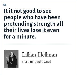 Lillian Hellman: It it not good to see people who have been pretending strength all their lives lose it even for a minute.