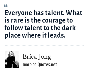 Erica Jong: Everyone has talent. What is rare is the courage to follow talent to the dark place where it leads.