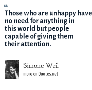 Simone Weil: Those who are unhappy have no need for anything in this world but people capable of giving them their attention.