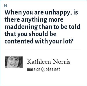 Kathleen Norris: When you are unhappy, is there anything more maddening than to be told that you should be contented with your lot?