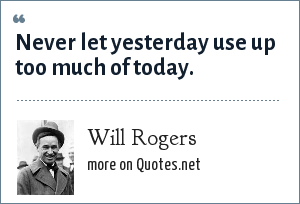 Will Rogers: Never let yesterday use up too much of today.