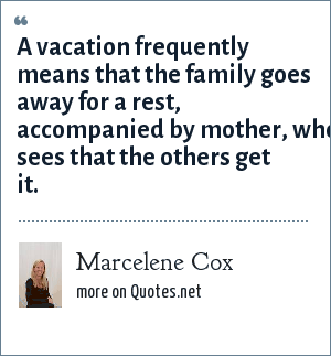 Marcelene Cox: A vacation frequently means that the family goes away for a rest, accompanied by mother, who sees that the others get it.