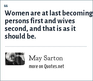 May Sarton: Women are at last becoming persons first and wives second, and that is as it should be.