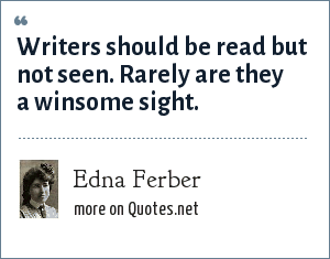 Edna Ferber: Writers should be read but not seen. Rarely are they a winsome sight.