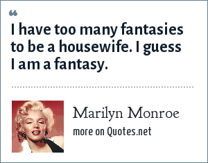 Marilyn Monroe: I have too many fantasies to be a housewife. I guess I am a fantasy.