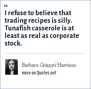 Barbara Grizzuti Harrison: I refuse to believe that trading recipes is silly. Tunafish casserole is at least as real as corporate stock.