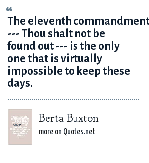 Berta Buxton: The eleventh commandment --- Thou shalt not be found out --- is the only one that is virtually impossible to keep these days.