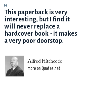 Alfred Hitchcock: This paperback is very interesting, but I find it will never replace a hardcover book - it makes a very poor doorstop.