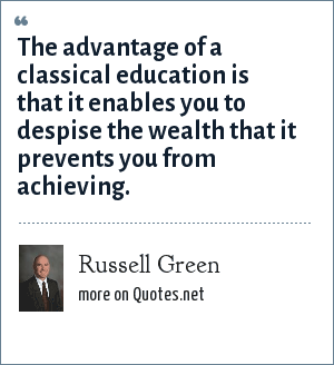 Russell Green: The advantage of a classical education is that it enables you to despise the wealth that it prevents you from achieving.