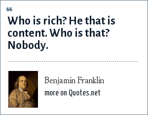Benjamin Franklin: Who is rich? He that is content. Who is that? Nobody.