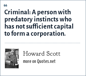 Howard Scott: Criminal: A person with predatory instincts who has not sufficient capital to form a corporation.