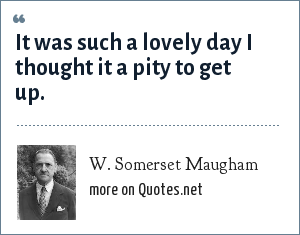 W. Somerset Maugham: It was such a lovely day I thought it a pity to get up.