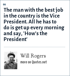 Will Rogers: The man with the best job in the country is the Vice President. All he has to do is get up every morning and say, 'How's the President'
